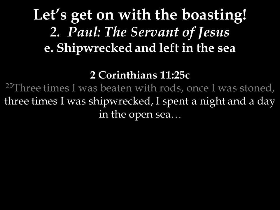 2 Corinthians 11:25c 25 Three times I was beaten with rods, once I was stoned, three times I was shipwrecked, I spent a night and a day in the open sea… Let's get on with the boasting.