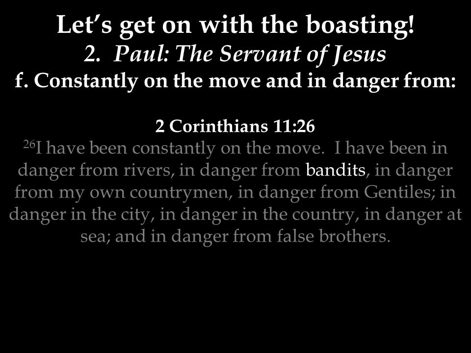 2 Corinthians 11:26 26 I have been constantly on the move. I have been in danger from rivers, in danger from bandits, in danger from my own countrymen