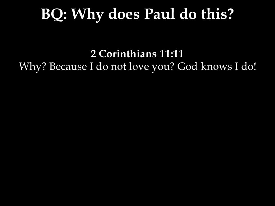 2 Corinthians 11:11 Why? Because I do not love you? God knows I do! BQ: Why does Paul do this?