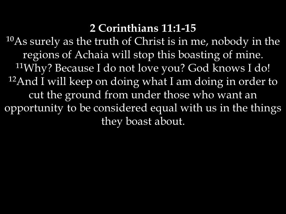 2 Corinthians 11:1-15 10 As surely as the truth of Christ is in me, nobody in the regions of Achaia will stop this boasting of mine.