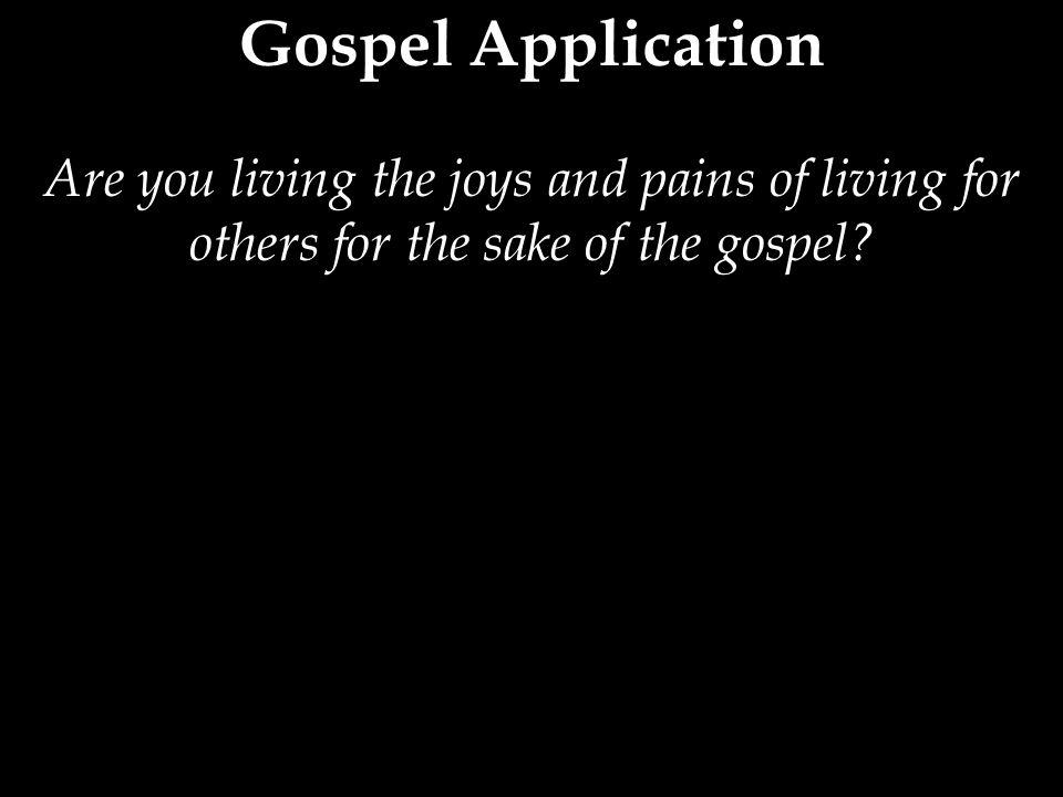Are you living the joys and pains of living for others for the sake of the gospel?