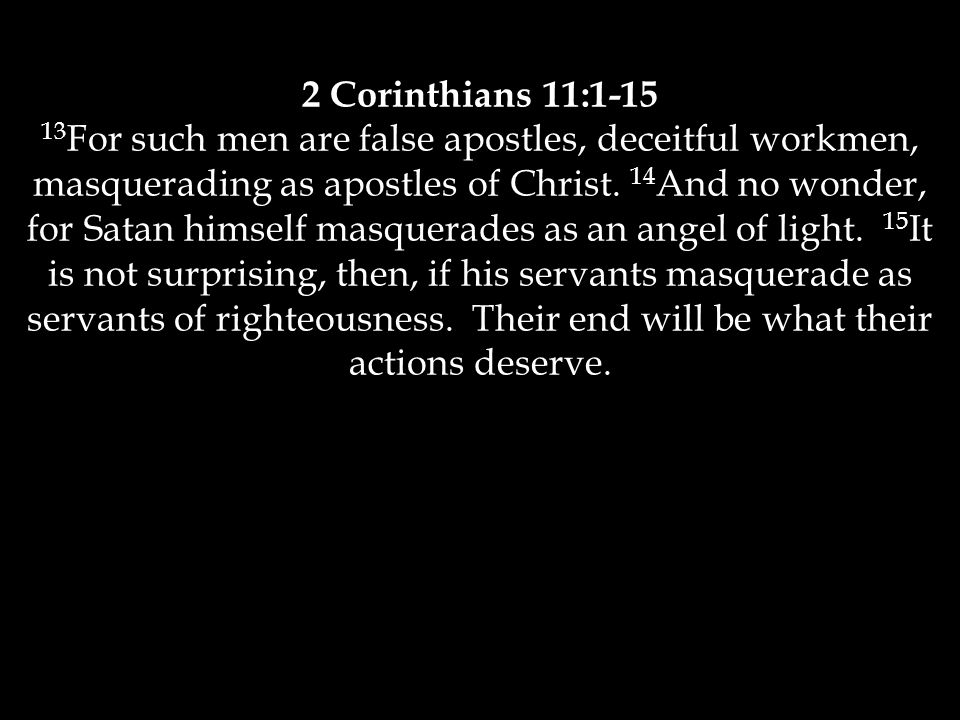 2 Corinthians 11:1-15 13 For such men are false apostles, deceitful workmen, masquerading as apostles of Christ.