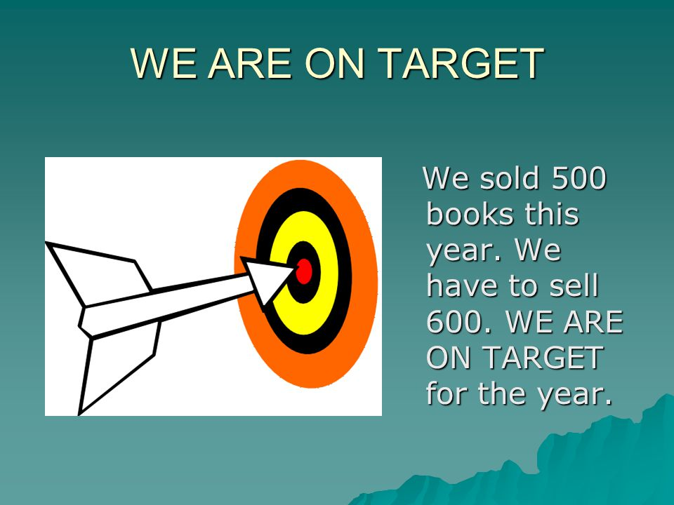 WE ARE ON TARGET We sold 500 books this year. We have to sell 600.