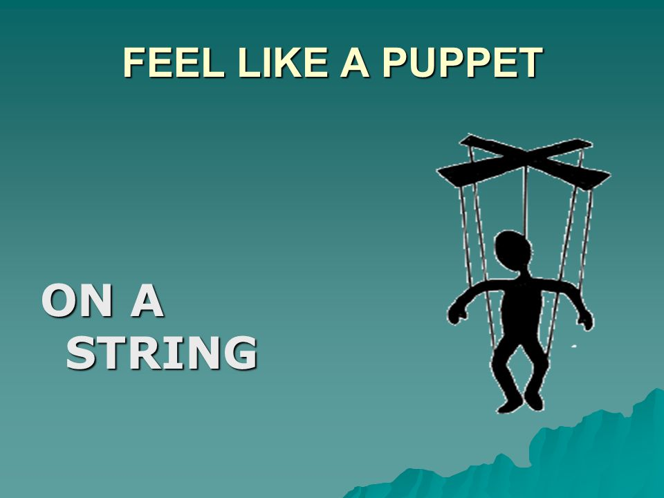 FEEL LIKE A PUPPET ON A STRING