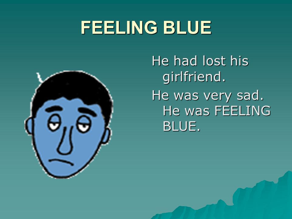 FEELING BLUE He had lost his girlfriend. He was very sad. He was FEELING BLUE.