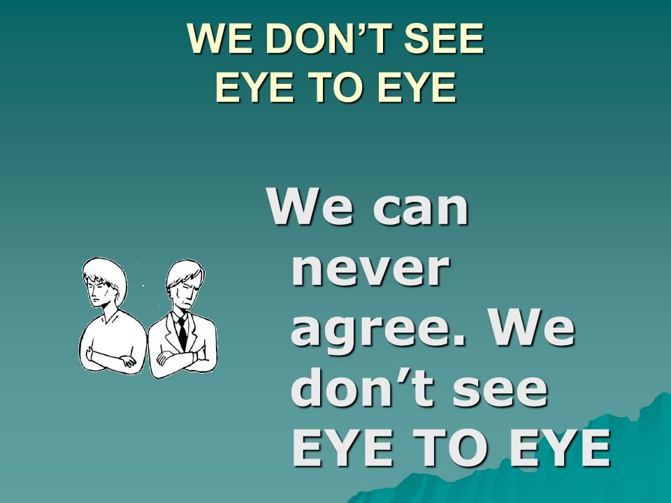 WE DON'T SEE EYE TO EYE We can never agree. We don't see EYE TO EYE