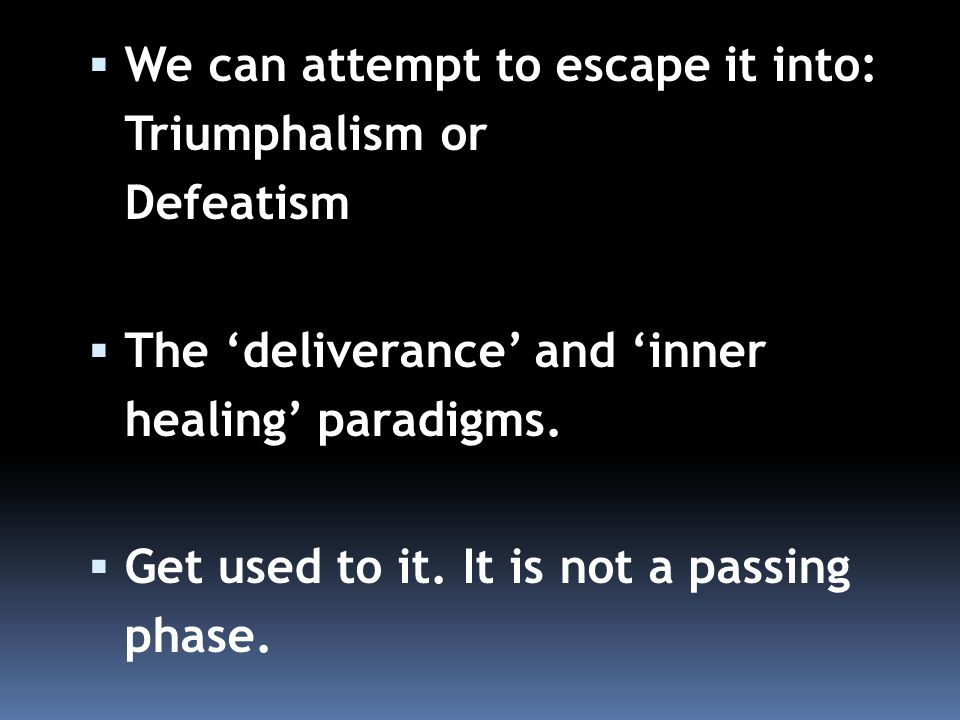  We can attempt to escape it into: Triumphalism or Defeatism  The 'deliverance' and 'inner healing' paradigms.