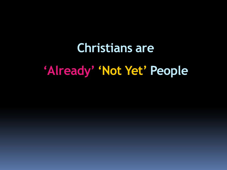Christians are 'Already' 'Not Yet' People