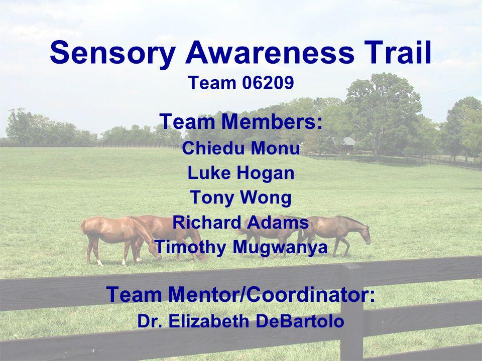Sensory Awareness Trail Team 06209 Team Members: Chiedu Monu Luke Hogan Tony Wong Richard Adams Timothy Mugwanya Team Mentor/Coordinator: Dr.