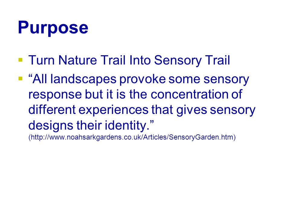 Purpose  Turn Nature Trail Into Sensory Trail  All landscapes provoke some sensory response but it is the concentration of different experiences that gives sensory designs their identity. (http://www.noahsarkgardens.co.uk/Articles/SensoryGarden.htm)