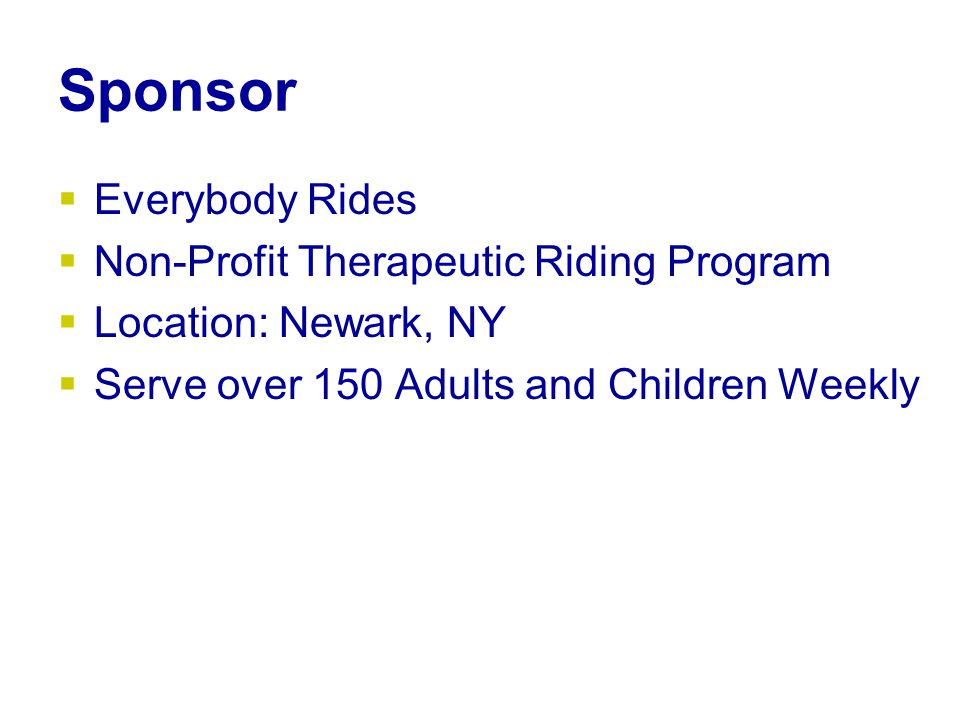 Sponsor  Everybody Rides  Non-Profit Therapeutic Riding Program  Location: Newark, NY  Serve over 150 Adults and Children Weekly