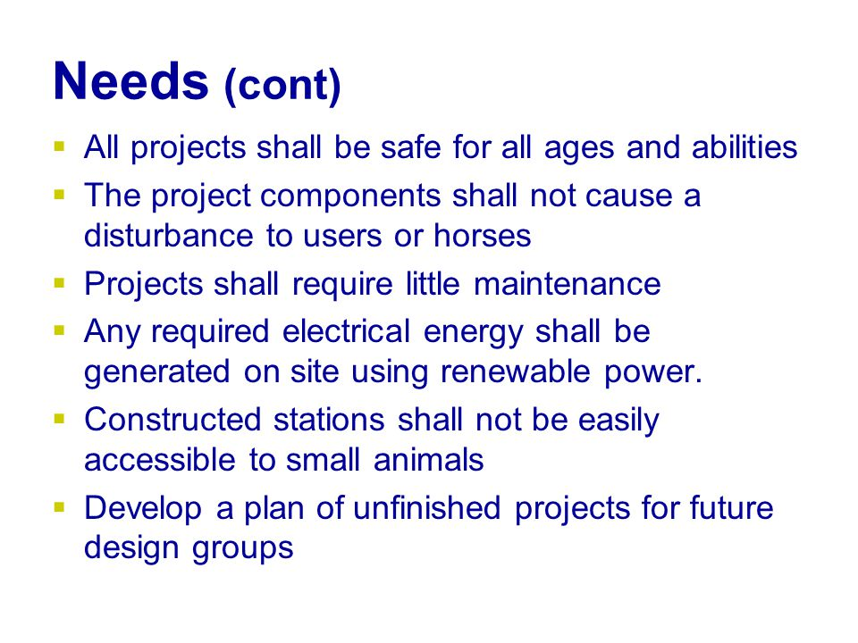 Needs (cont)  All projects shall be safe for all ages and abilities  The project components shall not cause a disturbance to users or horses  Projects shall require little maintenance  Any required electrical energy shall be generated on site using renewable power.