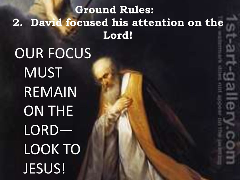 Ground Rules: 2. David focused his attention on the Lord! OUR FOCUS MUST REMAIN ON THE LORD— LOOK TO JESUS!