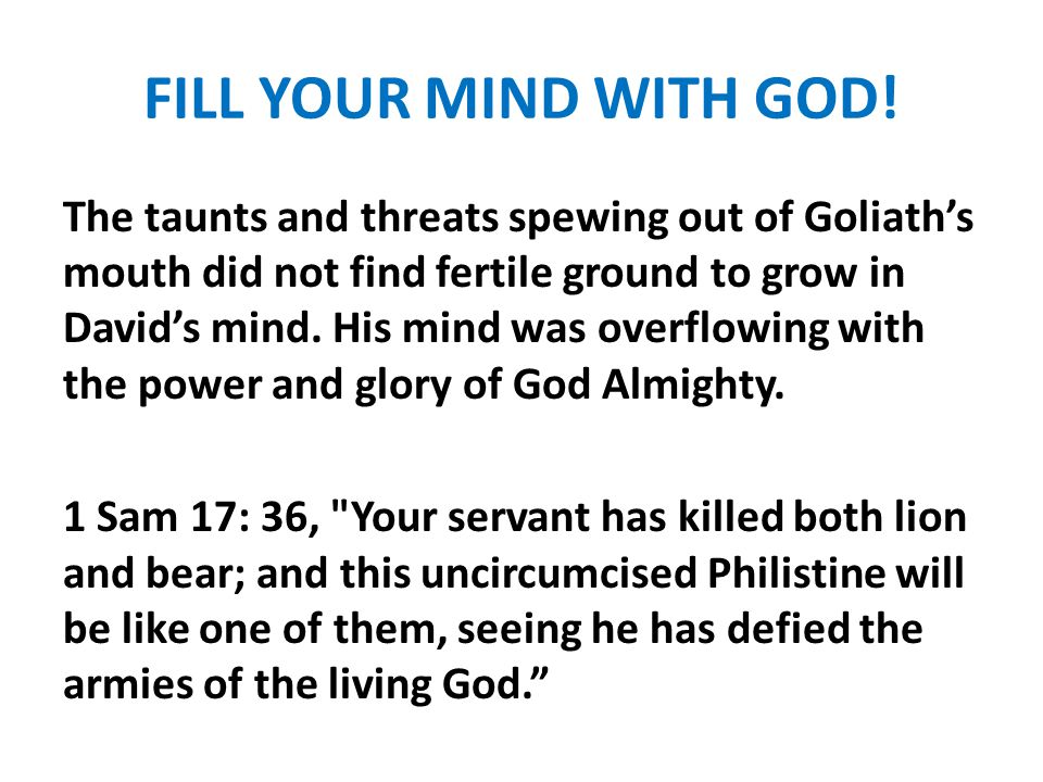FILL YOUR MIND WITH GOD! The taunts and threats spewing out of Goliath's mouth did not find fertile ground to grow in David's mind. His mind was overf
