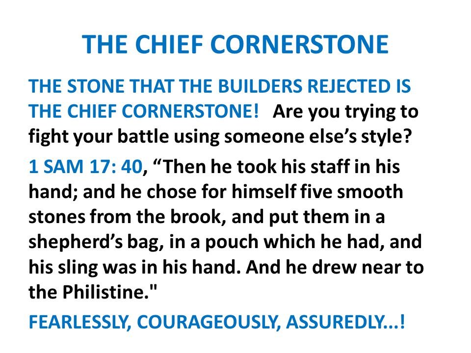 THE CHIEF CORNERSTONE THE STONE THAT THE BUILDERS REJECTED IS THE CHIEF CORNERSTONE! Are you trying to fight your battle using someone else's style? 1