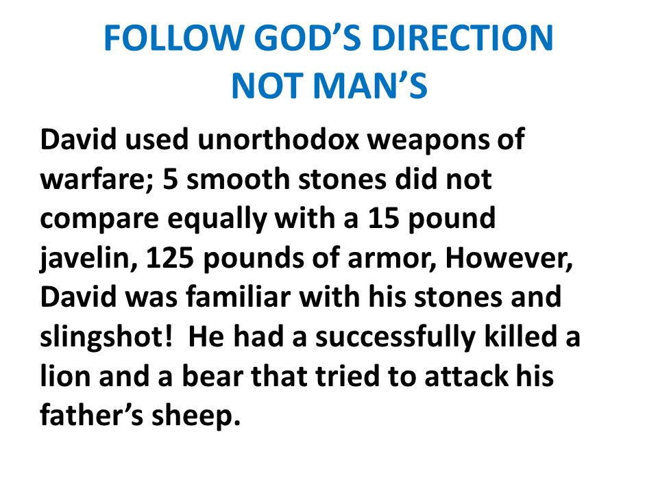 FOLLOW GOD'S DIRECTION NOT MAN'S David used unorthodox weapons of warfare; 5 smooth stones did not compare equally with a 15 pound javelin, 125 pounds