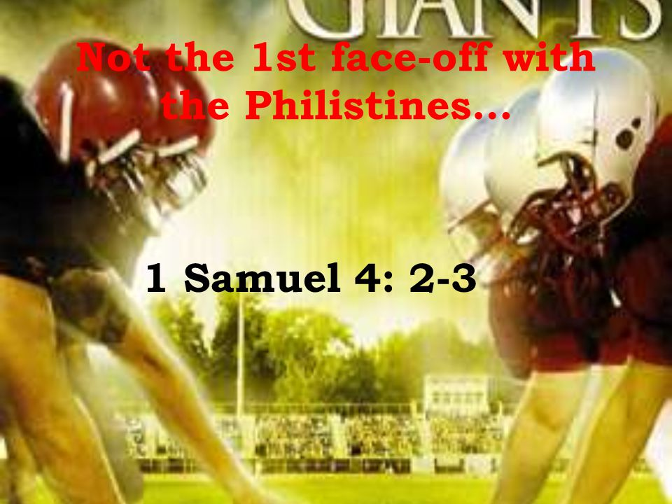 Not the 1st face-off with the Philistines… 1 Samuel 4: 2-3