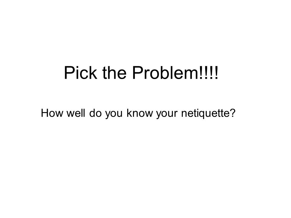 Pick the Problem!!!! How well do you know your netiquette