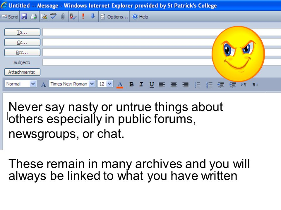 Never say nasty or untrue things about others especially in public forums, newsgroups, or chat.