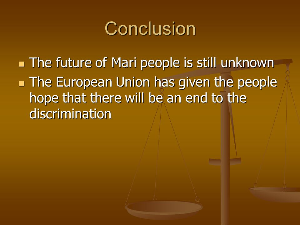 Conclusion The future of Mari people is still unknown The future of Mari people is still unknown The European Union has given the people hope that the