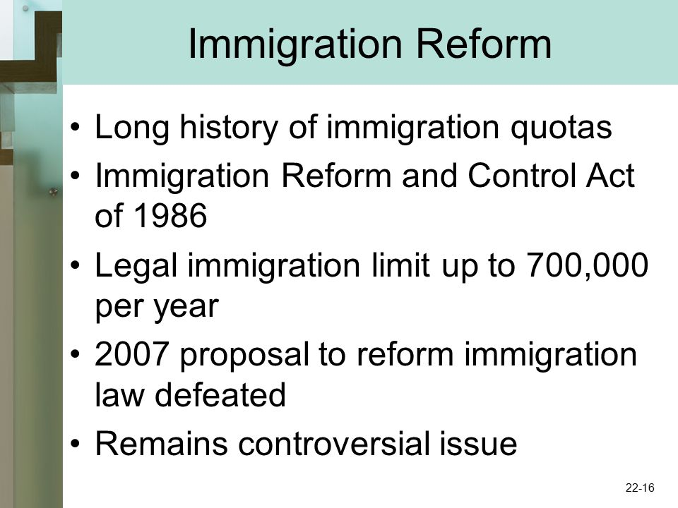 Immigration Reform Long history of immigration quotas Immigration Reform and Control Act of 1986 Legal immigration limit up to 700,000 per year 2007 proposal to reform immigration law defeated Remains controversial issue 22-16