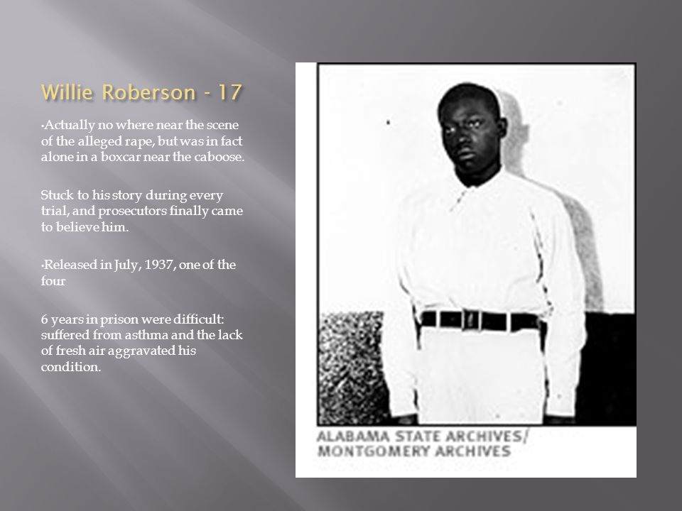 Willie Roberson - 17 Actually no where near the scene of the alleged rape, but was in fact alone in a boxcar near the caboose. Stuck to his story duri