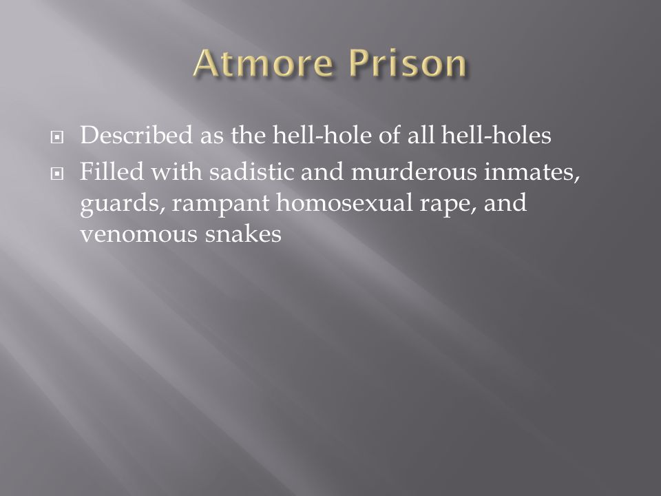  Described as the hell-hole of all hell-holes  Filled with sadistic and murderous inmates, guards, rampant homosexual rape, and venomous snakes