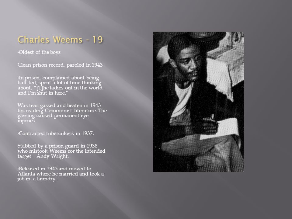 Charles Weems - 19 Oldest of the boys Clean prison record, paroled in 1943 In prison, complained about being half-fed, spent a lot of time thinking ab