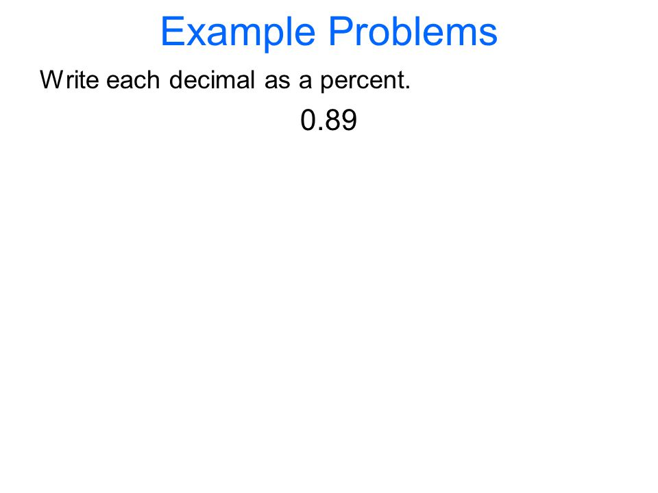 Example Problems Write each decimal as a percent. 0.89