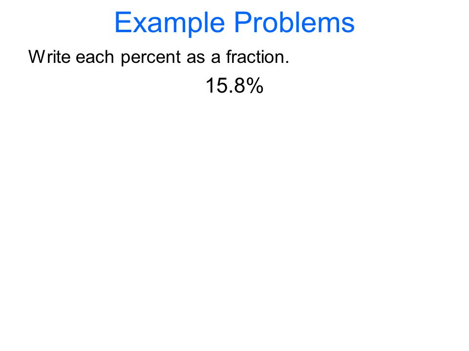 Example Problems Write each percent as a fraction. 15.8%