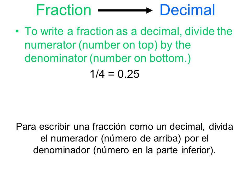 Fraction Decimal To write a fraction as a decimal, divide the numerator (number on top) by the denominator (number on bottom.) 1/4 = 0.25 Para escribir una fracción como un decimal, divida el numerador (número de arriba) por el denominador (número en la parte inferior).