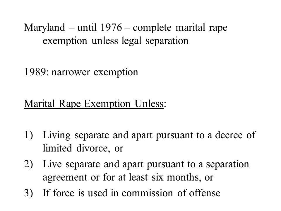 Maryland – until 1976 – complete marital rape exemption unless legal separation 1989: narrower exemption Marital Rape Exemption Unless: 1)Living separ