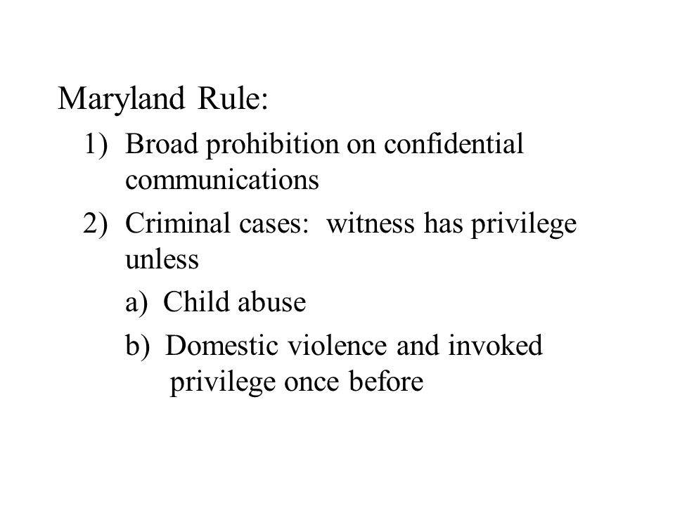 Maryland Rule: 1)Broad prohibition on confidential communications 2)Criminal cases: witness has privilege unless a) Child abuse b) Domestic violence a