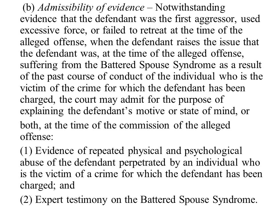 (b) Admissibility of evidence – Notwithstanding evidence that the defendant was the first aggressor, used excessive force, or failed to retreat at the time of the alleged offense, when the defendant raises the issue that the defendant was, at the time of the alleged offense, suffering from the Battered Spouse Syndrome as a result of the past course of conduct of the individual who is the victim of the crime for which the defendant has been charged, the court may admit for the purpose of explaining the defendant's motive or state of mind, or both, at the time of the commission of the alleged offense: (1) Evidence of repeated physical and psychological abuse of the defendant perpetrated by an individual who is the victim of a crime for which the defendant has been charged; and (2) Expert testimony on the Battered Spouse Syndrome.