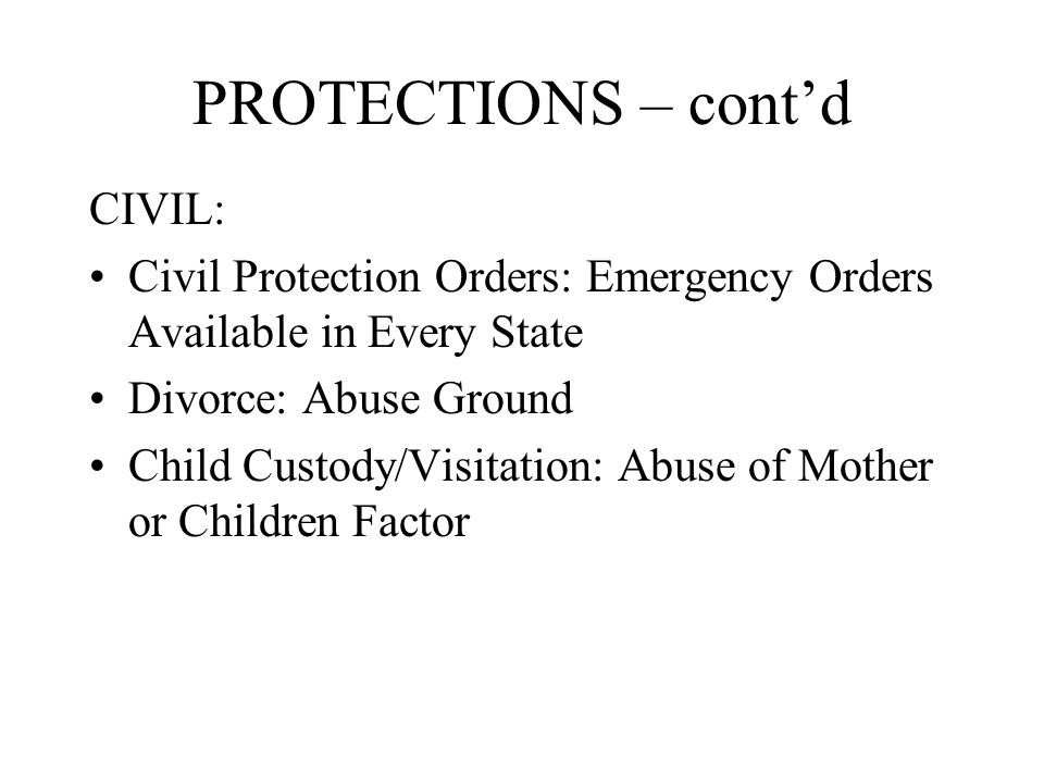 PROTECTIONS – cont'd CIVIL: Civil Protection Orders: Emergency Orders Available in Every State Divorce: Abuse Ground Child Custody/Visitation: Abuse of Mother or Children Factor