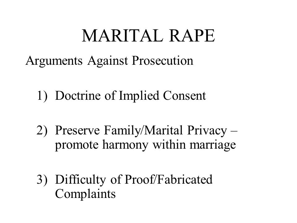 MARITAL RAPE Arguments Against Prosecution 1)Doctrine of Implied Consent 2)Preserve Family/Marital Privacy – promote harmony within marriage 3)Difficulty of Proof/Fabricated Complaints