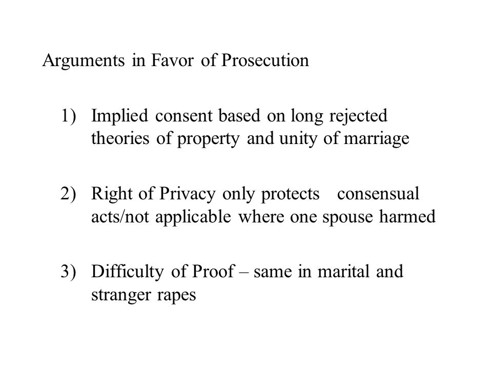 Arguments in Favor of Prosecution 1)Implied consent based on long rejected theories of property and unity of marriage 2)Right of Privacy only protects consensual acts/not applicable where one spouse harmed 3)Difficulty of Proof – same in marital and stranger rapes