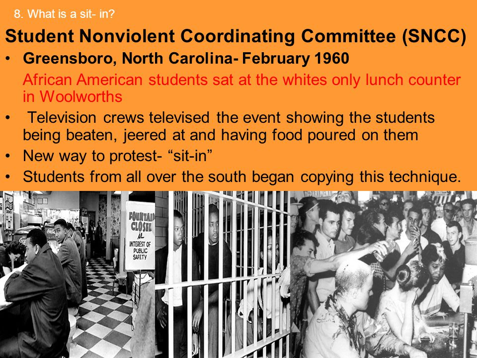 Student Nonviolent Coordinating Committee (SNCC) Greensboro, North Carolina- February 1960 African American students sat at the whites only lunch counter in Woolworths Television crews televised the event showing the students being beaten, jeered at and having food poured on them New way to protest- sit-in Students from all over the south began copying this technique.
