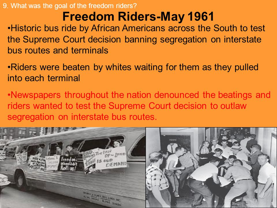 Freedom Riders-May 1961 Historic bus ride by African Americans across the South to test the Supreme Court decision banning segregation on interstate bus routes and terminals Riders were beaten by whites waiting for them as they pulled into each terminal Newspapers throughout the nation denounced the beatings and riders wanted to test the Supreme Court decision to outlaw segregation on interstate bus routes.