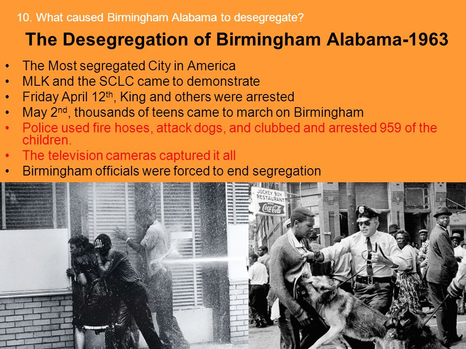 The Desegregation of Birmingham Alabama-1963 The Most segregated City in America MLK and the SCLC came to demonstrate Friday April 12 th, King and others were arrested May 2 nd, thousands of teens came to march on Birmingham Police used fire hoses, attack dogs, and clubbed and arrested 959 of the children.