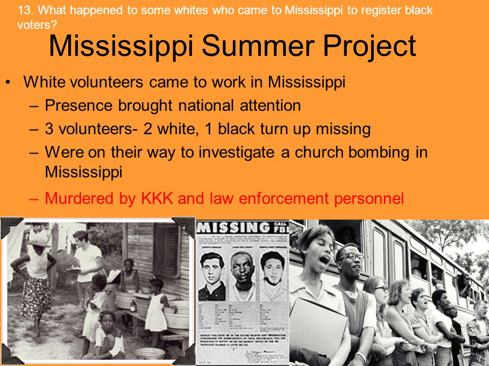 Mississippi Summer Project White volunteers came to work in Mississippi –Presence brought national attention –3 volunteers- 2 white, 1 black turn up missing –Were on their way to investigate a church bombing in Mississippi –Murdered by KKK and law enforcement personnel 13.