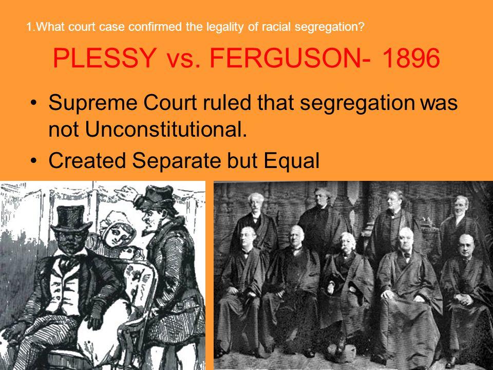 PLESSY vs.FERGUSON- 1896 Supreme Court ruled that segregation was not Unconstitutional.