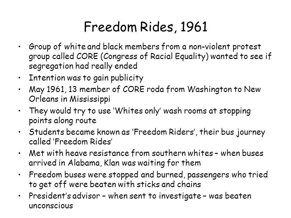 Freedom Rides, 1961 Group of white and black members from a non-violent protest group called CORE (Congress of Racial Equality) wanted to see if segre