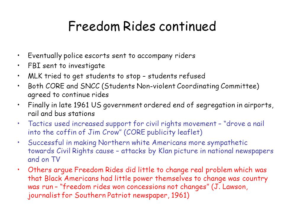 Freedom Rides continued Eventually police escorts sent to accompany riders FBI sent to investigate MLK tried to get students to stop – students refuse