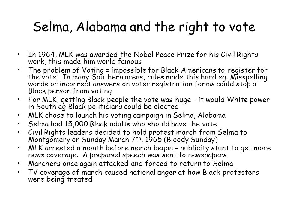 Selma, Alabama and the right to vote In 1964, MLK was awarded the Nobel Peace Prize for his Civil Rights work, this made him world famous The problem
