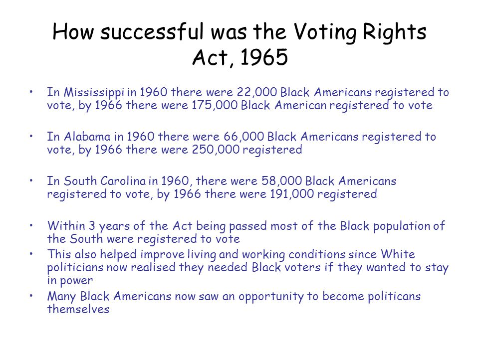 How successful was the Voting Rights Act, 1965 In Mississippi in 1960 there were 22,000 Black Americans registered to vote, by 1966 there were 175,000