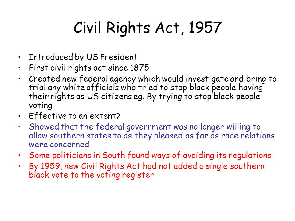 Civil Rights Act, 1957 Introduced by US President First civil rights act since 1875 Created new federal agency which would investigate and bring to tr