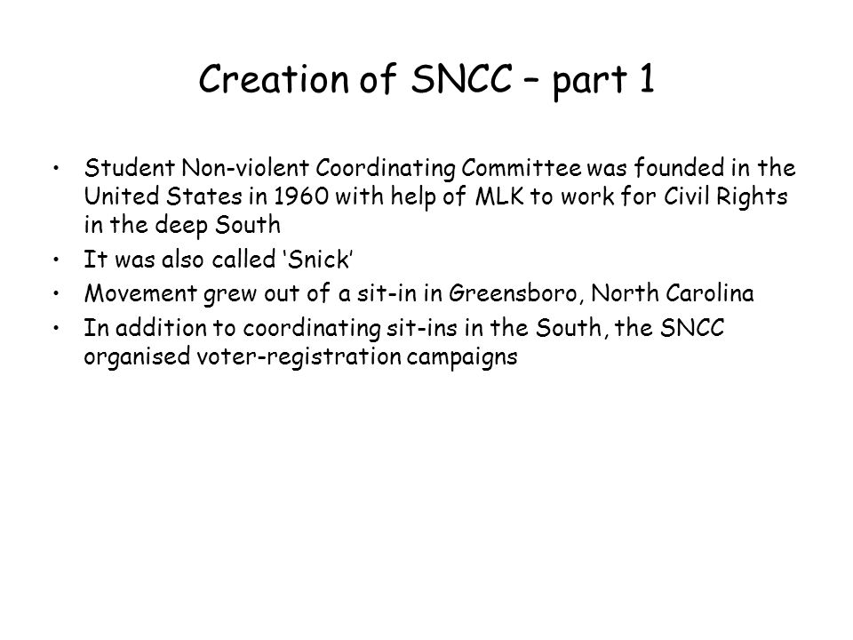 Creation of SNCC – part 1 Student Non-violent Coordinating Committee was founded in the United States in 1960 with help of MLK to work for Civil Right