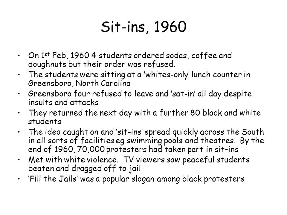 Sit-ins, 1960 On 1 st Feb, 1960 4 students ordered sodas, coffee and doughnuts but their order was refused. The students were sitting at a 'whites-onl