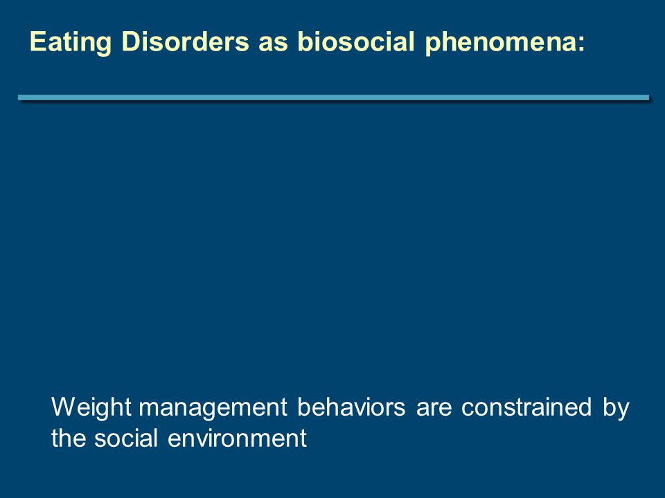 Eating Disorders as biosocial phenomena: Weight management behaviors are constrained by the social environment